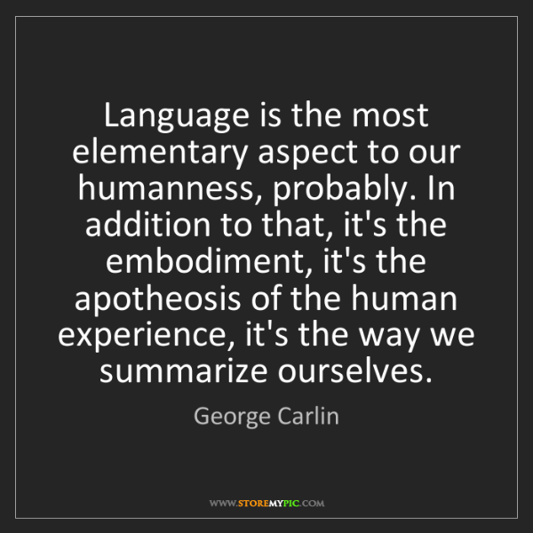 George Carlin: Language is the most elementary aspect to our humanness,...