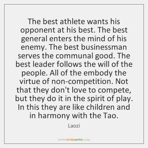 The best athlete wants his opponent at his best. The best general ...