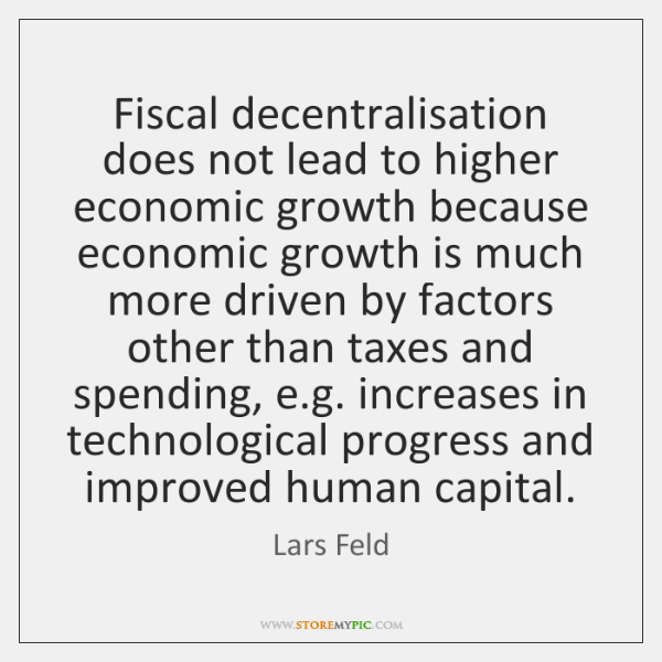 Fiscal decentralisation does not lead to higher economic growth because economic growth ...
