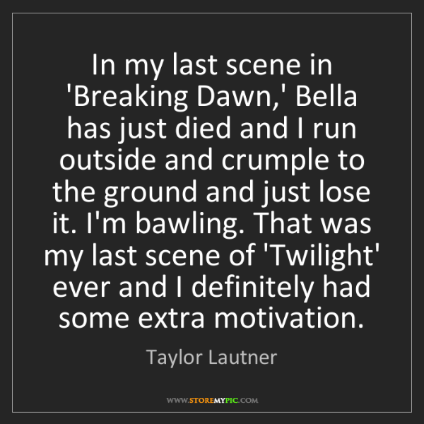 Taylor Lautner: In my last scene in 'Breaking Dawn,' Bella has just died...