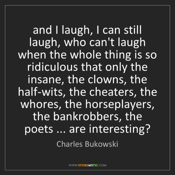 Charles Bukowski: and I laugh, I can still laugh, who can't laugh when...