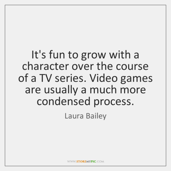 It's fun to grow with a character over the course of a ...