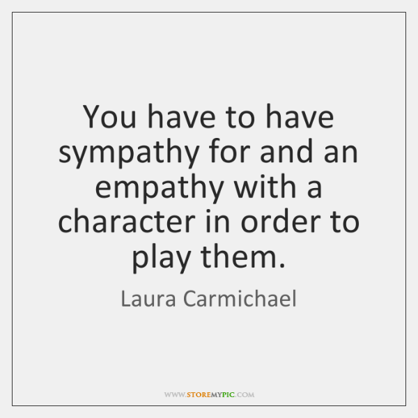 You have to have sympathy for and an empathy with a character ...