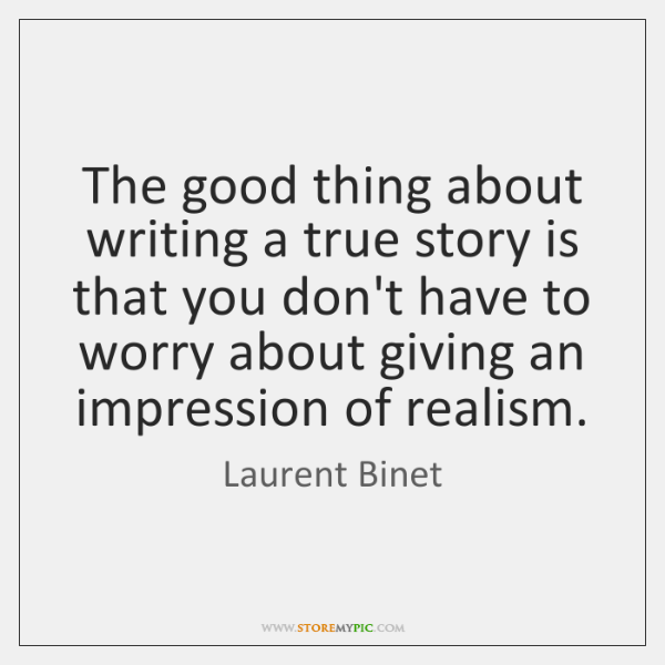 The good thing about writing a true story is that you don't ...