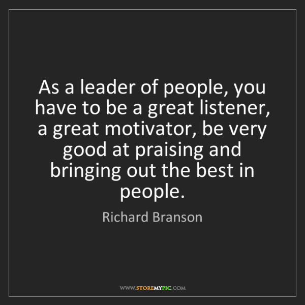 Richard Branson: As a leader of people, you have to be a great listener,...