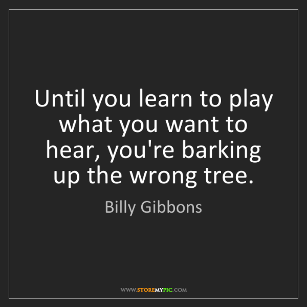 Billy Gibbons: Until you learn to play what you want to hear, you're...