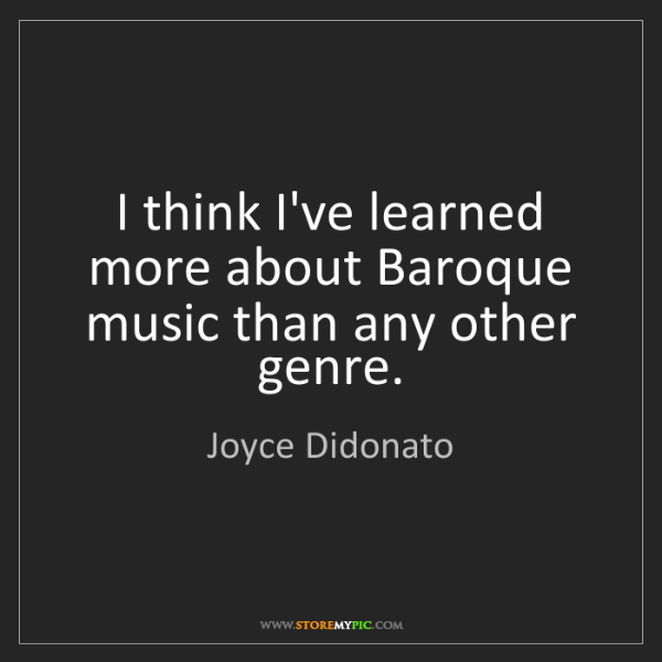 Joyce Didonato: I think I've learned more about Baroque music than any...
