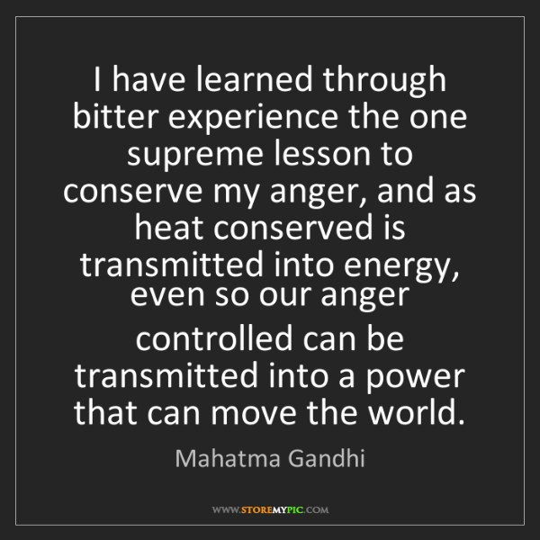 Mahatma Gandhi: I have learned through bitter experience the one supreme...