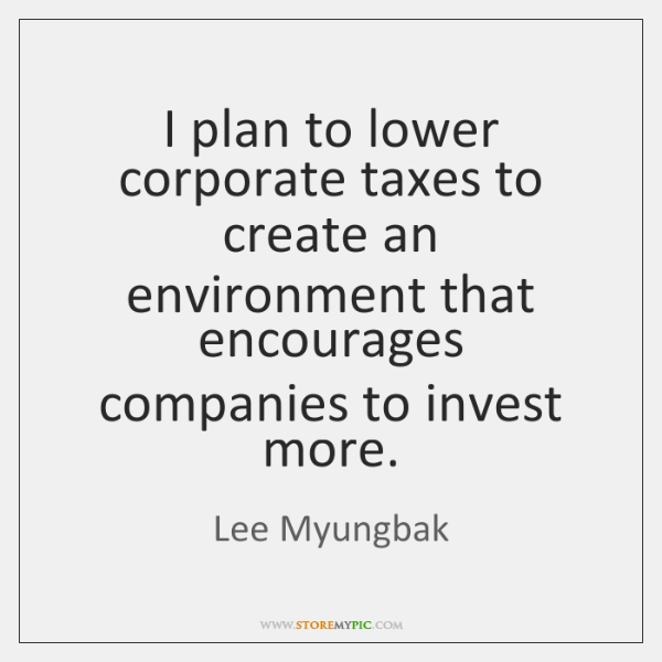 I plan to lower corporate taxes to create an environment that encourages ...
