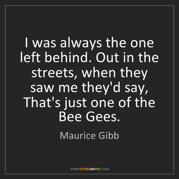 Maurice Gibb: I was always the one left behind. Out in the streets,...