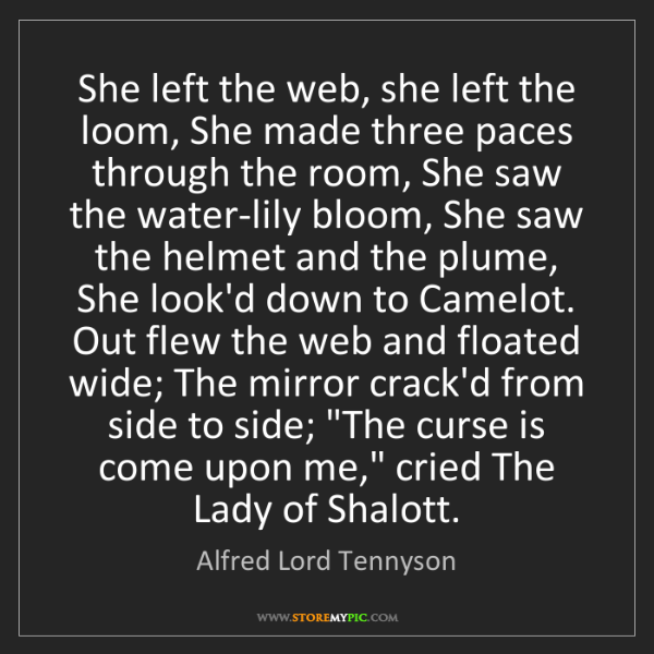 Alfred Lord Tennyson: She left the web, she left the loom, She made three paces...