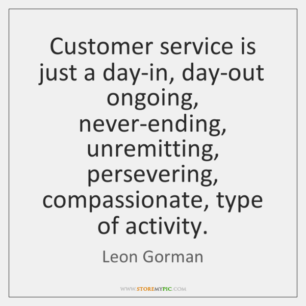 Customer service is just a day-in, day-out ongoing, never-ending, unremitting, persevering, compassi