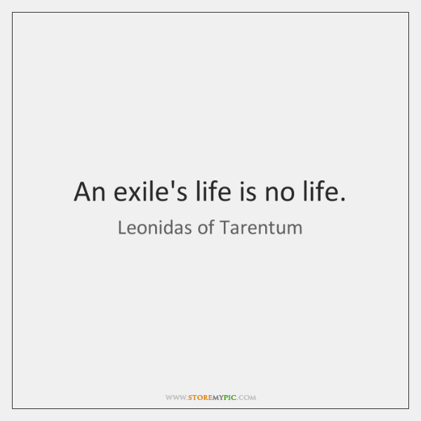 An exile's life is no life.