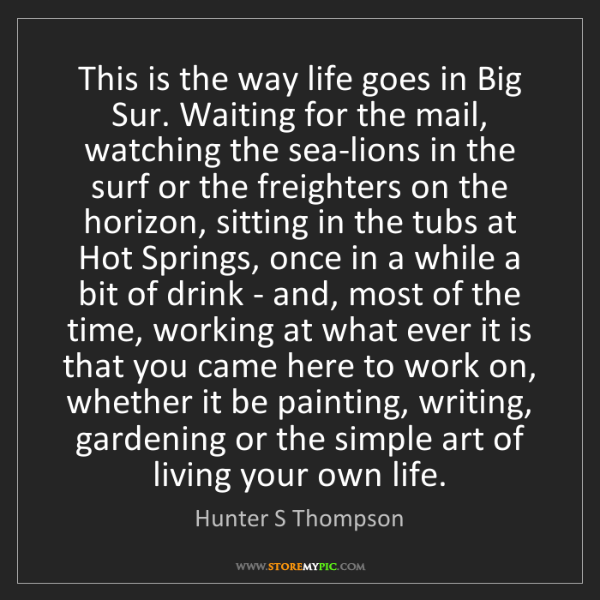 Hunter S Thompson: This is the way life goes in Big Sur. Waiting for the...