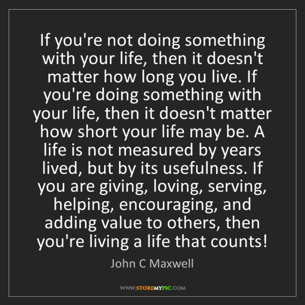John C Maxwell: If you're not doing something with your life, then it...