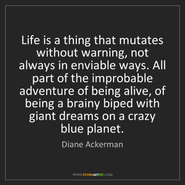 Diane Ackerman: Life is a thing that mutates without warning, not always...