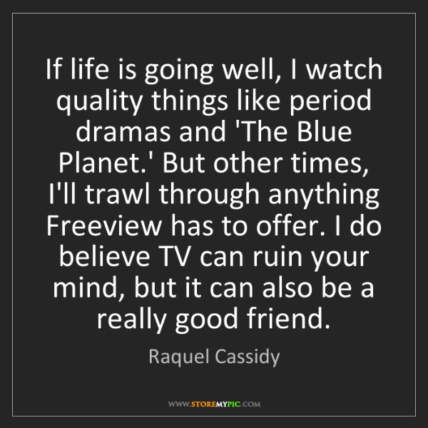 Raquel Cassidy: If life is going well, I watch quality things like period...