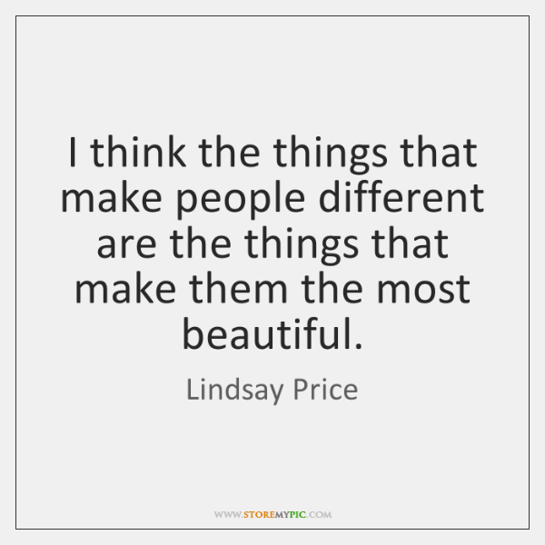 I think the things that make people different are the things that ...