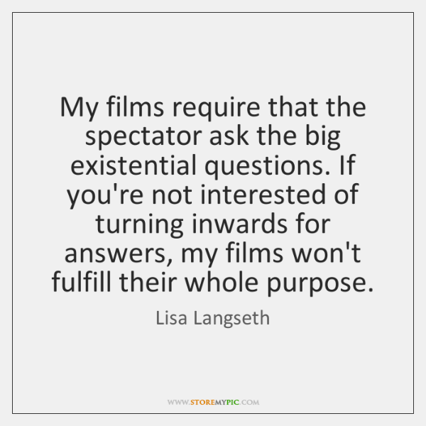 My films require that the spectator ask the big existential questions. If ...