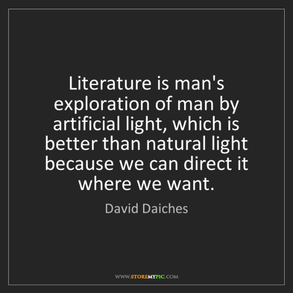 David Daiches: Literature is man's exploration of man by artificial...