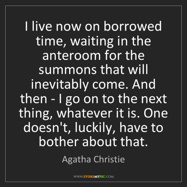 Agatha Christie: I live now on borrowed time, waiting in the anteroom...