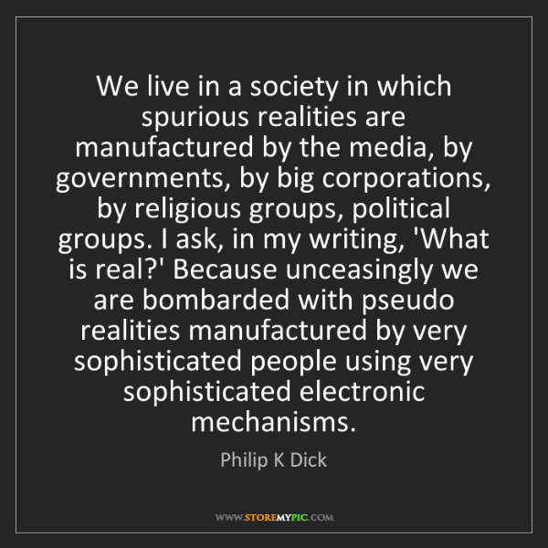 Philip K Dick: We live in a society in which spurious realities are...