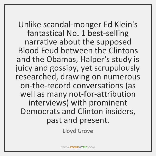 Unlike scandal-monger Ed Klein's fantastical No. 1 best-selling narrative about the supposed Blood .