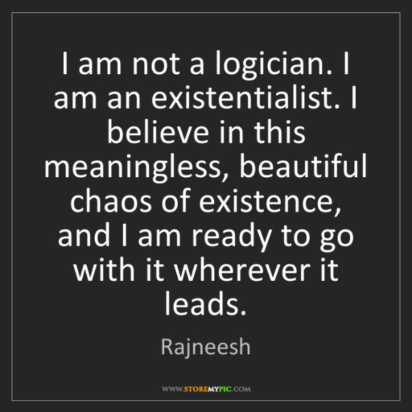 Rajneesh: I am not a logician. I am an existentialist. I believe...