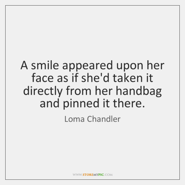 A smile appeared upon her face as if she'd taken it directly ...