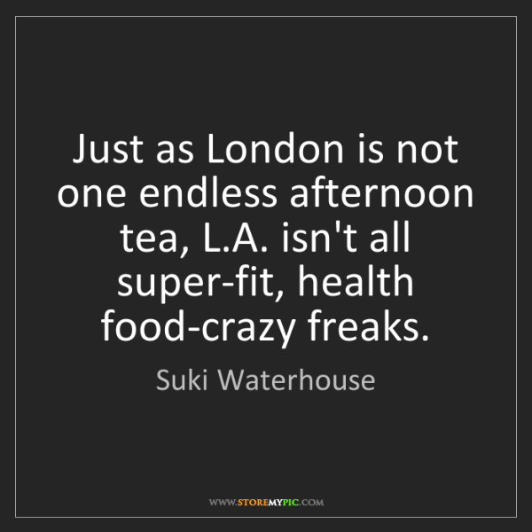 Suki Waterhouse: Just as London is not one endless afternoon tea, L.A....