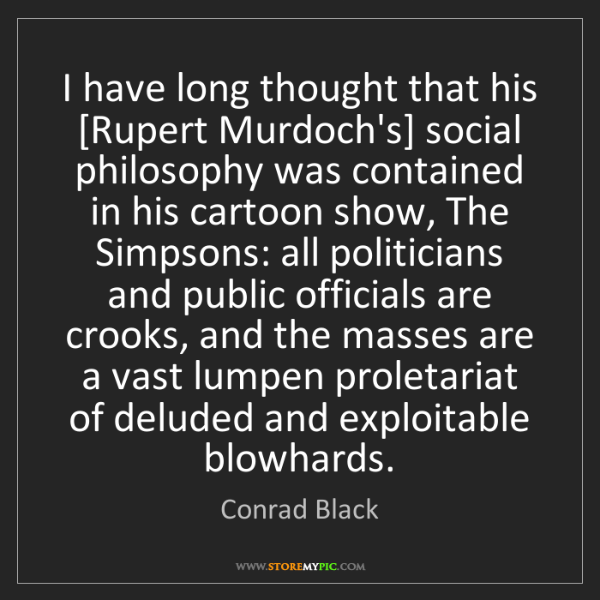 Conrad Black: I have long thought that his [Rupert Murdoch's] social...