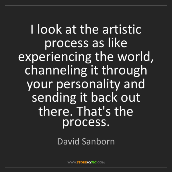 David Sanborn: I look at the artistic process as like experiencing the...