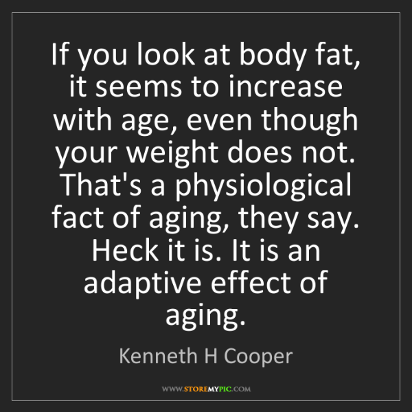 Kenneth H Cooper: If you look at body fat, it seems to increase with age,...