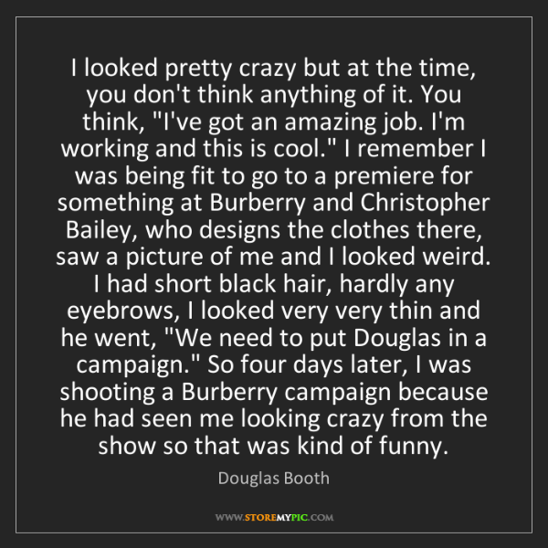 Douglas Booth: I looked pretty crazy but at the time, you don't think...