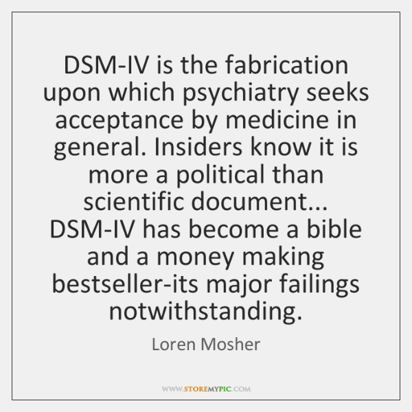 DSM-IV is the fabrication upon which psychiatry seeks acceptance by medicine in ...