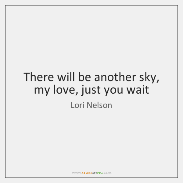 There will be another sky, my love, just you wait