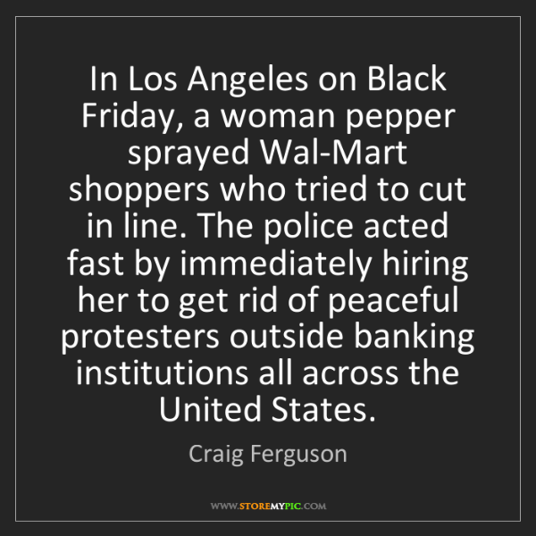Craig Ferguson: In Los Angeles on Black Friday, a woman pepper sprayed...