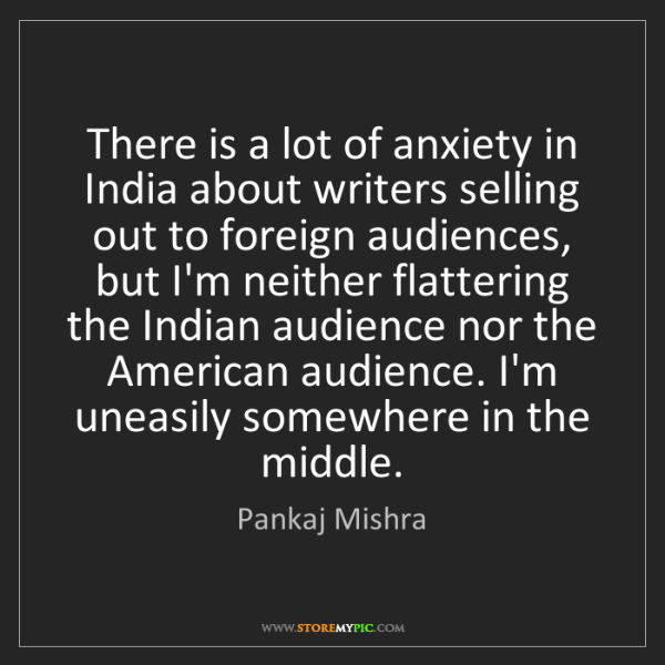 Pankaj Mishra: There is a lot of anxiety in India about writers selling...