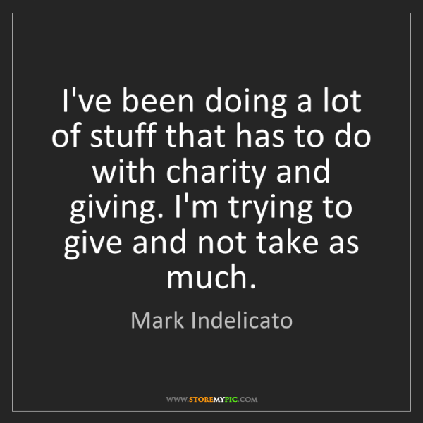 Mark Indelicato: I've been doing a lot of stuff that has to do with charity...