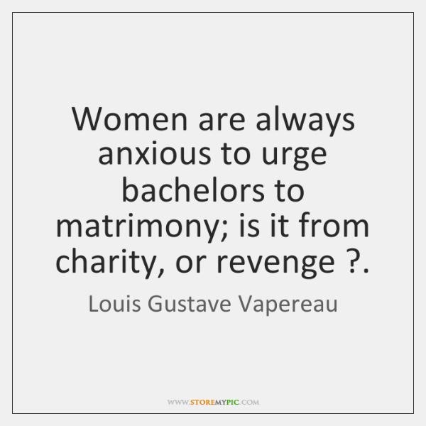 Women are always anxious to urge bachelors to matrimony; is it from ...