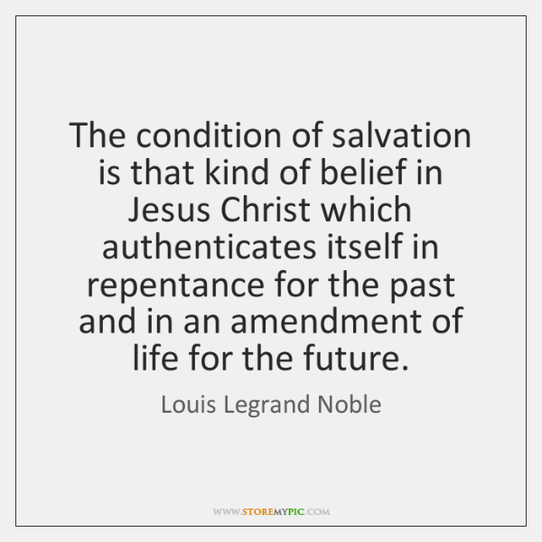 The condition of salvation is that kind of belief in Jesus Christ ...