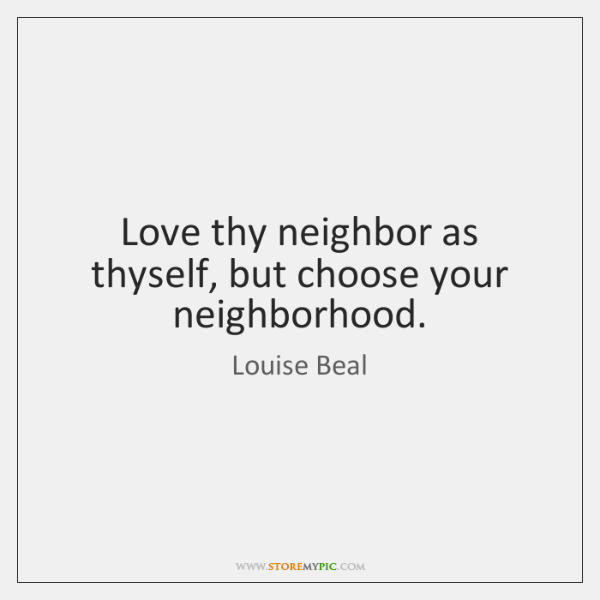 Love thy neighbor as thyself, but choose your neighborhood.