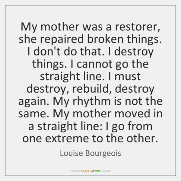 My mother was a restorer, she repaired broken things. I don't do ...