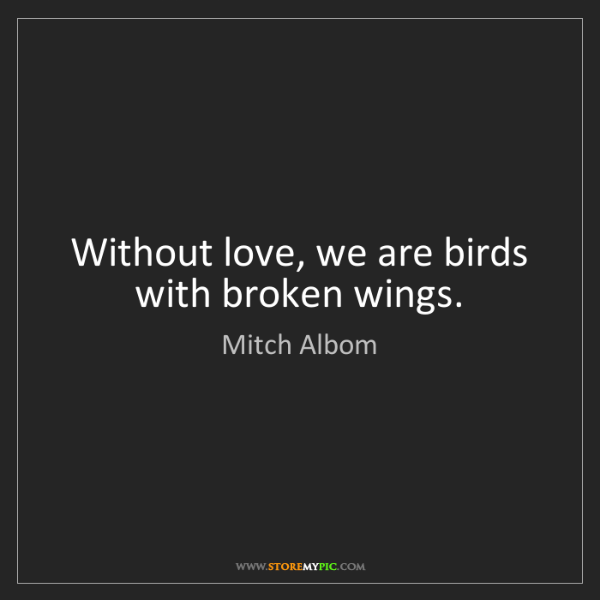 Mitch Albom: Without love, we are birds with broken wings.
