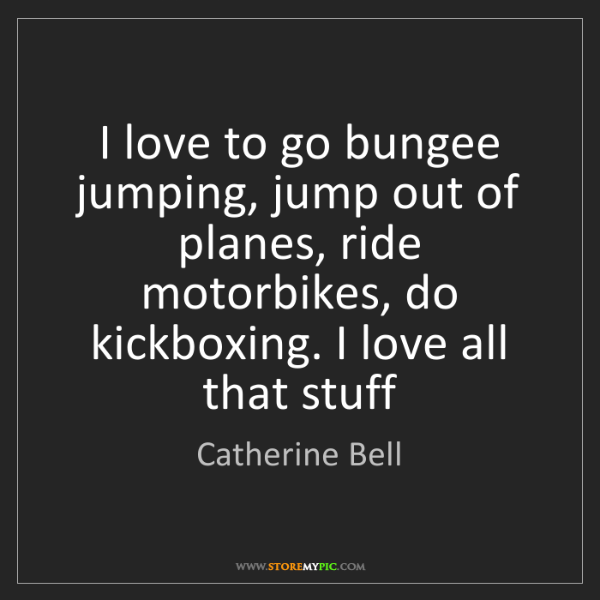 Catherine Bell: I love to go bungee jumping, jump out of planes, ride...