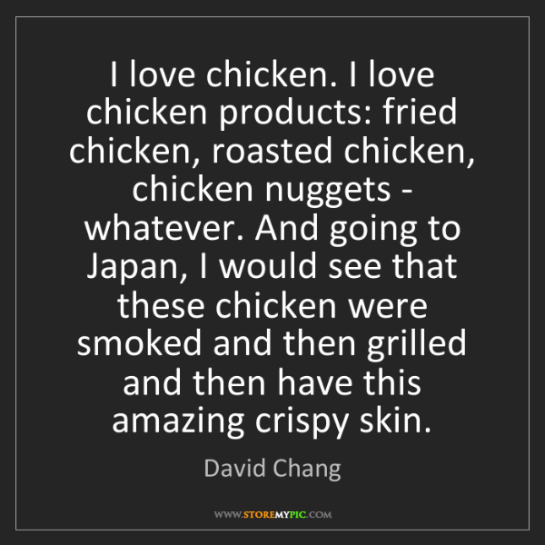 David Chang: I love chicken. I love chicken products: fried chicken,...