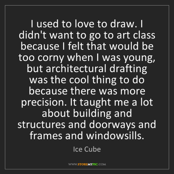Ice Cube: I used to love to draw. I didn't want to go to art class...