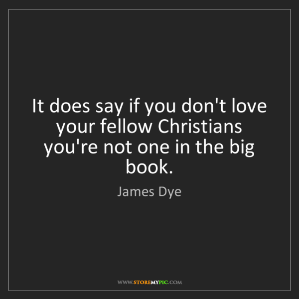 James Dye: It does say if you don't love your fellow Christians...