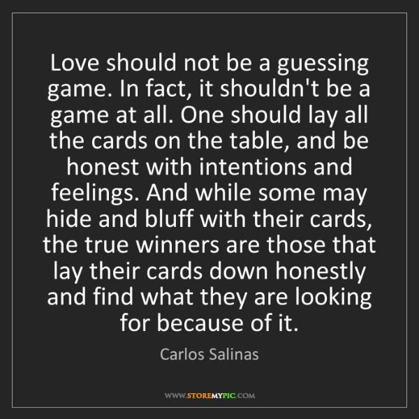 Carlos Salinas: Love should not be a guessing game. In fact, it shouldn't...