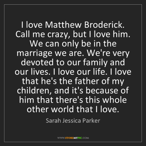 Sarah Jessica Parker: I love Matthew Broderick. Call me crazy, but I love him....